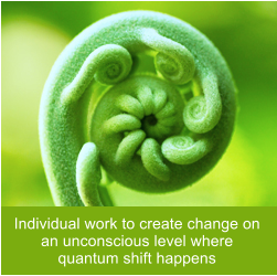 Individual work to create change on an unconscious level where quantum shift happens